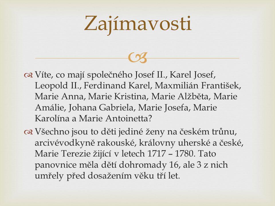 Zajímavosti  Víte, co mají společného Josef II., Karel Josef, Leopold II., Ferdinand Karel, Maxmilián František, Marie Anna, Marie Kristina, Marie Alžběta, Marie Amálie, Johana Gabriela, Marie Josefa, Marie Karolína a Marie Antoinetta.
