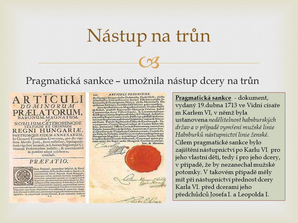  Pragmatická sankce – umožnila nástup dcery na trůn Nástup na trůn Pragmatická sankce - dokument, vydaný 19.dubna 1713 ve Vídni císaře m Karlem VI, v němž byla ustanovena nedělitelnost habsburských držav a v případě vymření mužské linie Habsburků nástupnictví linie ženské.