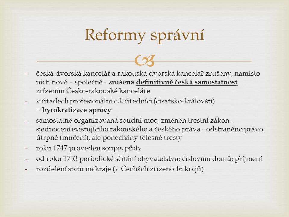  Reformy správní -česká dvorská kancelář a rakouská dvorská kancelář zrušeny, namísto nich nové – společné - zrušena definitivně česká samostatnost zřízením Česko-rakouské kanceláře -v úřadech profesionální c.k.úředníci (císařsko-královští) = byrokratizace správy -samostatně organizovaná soudní moc, změněn trestní zákon - sjednocení existujícího rakouského a českého práva - odstraněno právo útrpné (mučení), ale ponechány tělesné tresty -roku 1747 proveden soupis půdy -od roku 1753 periodické sčítání obyvatelstva; číslování domů; příjmení -rozdělení státu na kraje (v Čechách zřízeno 16 krajů)