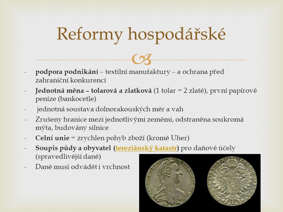  Reformy hospodářské - podpora podnikání – textilní manufaktury – a ochrana před zahraniční konkurencí - Jednotná měna – tolarová a zlatková (1 tolar = 2 zlaté), první papírové peníze (bankocetle) - jednotná soustava dolnorakouských měr a vah -Zrušeny hranice mezi jednotlivými zeměmi, odstraněna soukromá mýta, budovány silnice - Celní unie = zrychlen pohyb zboží (kromě Uher) - Soupis půdy a obyvatel (tereziánský katastr) pro daňové účely (spravedlivější daně)tereziánský katastr -Daně musí odvádět i vrchnost