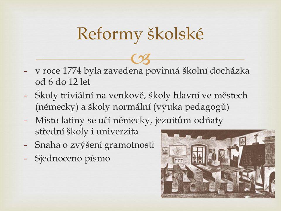  Reformy školské -v roce 1774 byla zavedena povinná školní docházka od 6 do 12 let -Školy triviální na venkově, školy hlavní ve městech (německy) a školy normální (výuka pedagogů) -Místo latiny se učí německy, jezuitům odňaty střední školy i univerzita -Snaha o zvýšení gramotnosti -Sjednoceno písmo