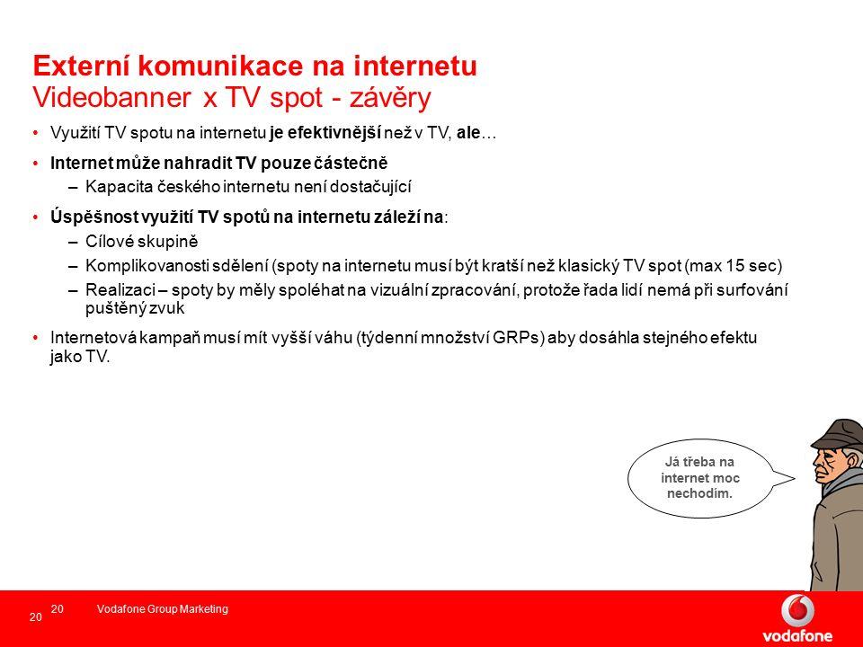 20 Vodafone Group Marketing20 Externí komunikace na internetu Videobanner x TV spot - závěry Využití TV spotu na internetu je efektivnější než v TV, ale… Internet může nahradit TV pouze částečně –Kapacita českého internetu není dostačující Úspěšnost využití TV spotů na internetu záleží na: –Cílové skupině –Komplikovanosti sdělení (spoty na internetu musí být kratší než klasický TV spot (max 15 sec) –Realizaci – spoty by měly spoléhat na vizuální zpracování, protože řada lidí nemá při surfování puštěný zvuk Internetová kampaň musí mít vyšší váhu (týdenní množství GRPs) aby dosáhla stejného efektu jako TV.