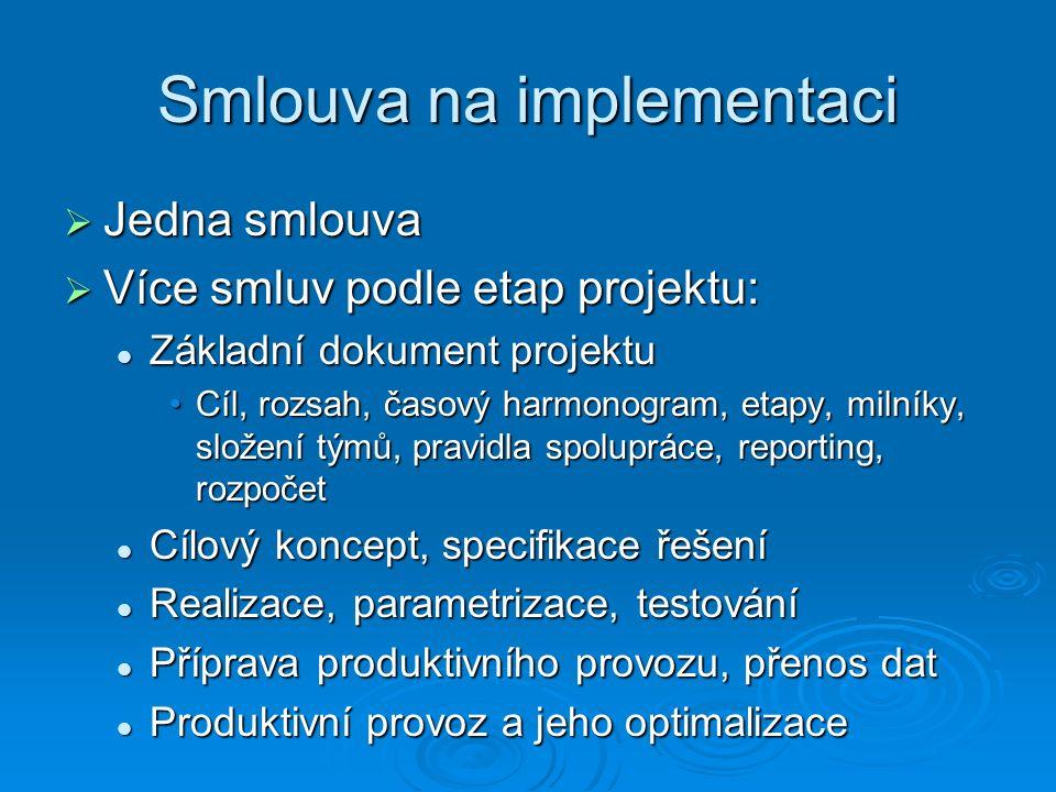 Smlouva na implementaci  Jedna smlouva  Více smluv podle etap projektu: Základní dokument projektu Základní dokument projektu Cíl, rozsah, časový harmonogram, etapy, milníky, složení týmů, pravidla spolupráce, reporting, rozpočetCíl, rozsah, časový harmonogram, etapy, milníky, složení týmů, pravidla spolupráce, reporting, rozpočet Cílový koncept, specifikace řešení Cílový koncept, specifikace řešení Realizace, parametrizace, testování Realizace, parametrizace, testování Příprava produktivního provozu, přenos dat Příprava produktivního provozu, přenos dat Produktivní provoz a jeho optimalizace Produktivní provoz a jeho optimalizace