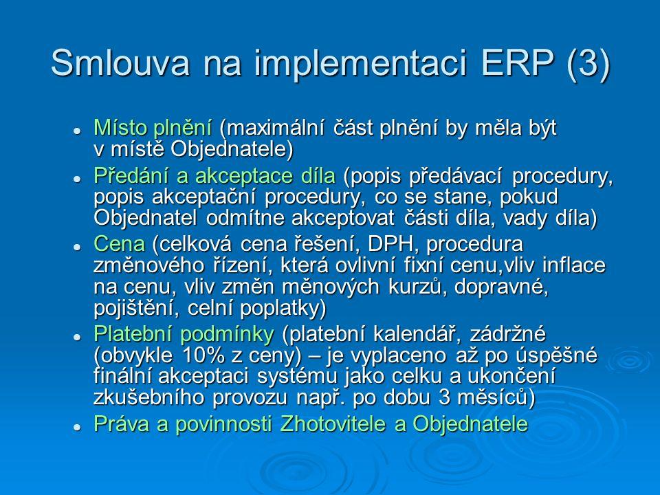 Smlouva na implementaci ERP (3) Místo plnění (maximální část plnění by měla být v místě Objednatele) Místo plnění (maximální část plnění by měla být v místě Objednatele) Předání a akceptace díla (popis předávací procedury, popis akceptační procedury, co se stane, pokud Objednatel odmítne akceptovat části díla, vady díla) Předání a akceptace díla (popis předávací procedury, popis akceptační procedury, co se stane, pokud Objednatel odmítne akceptovat části díla, vady díla) Cena (celková cena řešení, DPH, procedura změnového řízení, která ovlivní fixní cenu,vliv inflace na cenu, vliv změn měnových kurzů, dopravné, pojištění, celní poplatky) Cena (celková cena řešení, DPH, procedura změnového řízení, která ovlivní fixní cenu,vliv inflace na cenu, vliv změn měnových kurzů, dopravné, pojištění, celní poplatky) Platební podmínky (platební kalendář, zádržné (obvykle 10% z ceny) – je vyplaceno až po úspěšné finální akceptaci systému jako celku a ukončení zkušebního provozu např.