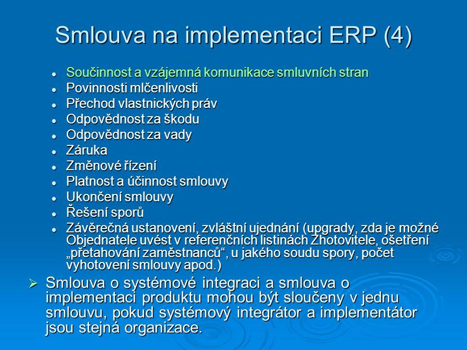"""Smlouva na implementaci ERP (4) Součinnost a vzájemná komunikace smluvních stran Součinnost a vzájemná komunikace smluvních stran Povinnosti mlčenlivosti Povinnosti mlčenlivosti Přechod vlastnických práv Přechod vlastnických práv Odpovědnost za škodu Odpovědnost za škodu Odpovědnost za vady Odpovědnost za vady Záruka Záruka Změnové řízení Změnové řízení Platnost a účinnost smlouvy Platnost a účinnost smlouvy Ukončení smlouvy Ukončení smlouvy Řešení sporů Řešení sporů Závěrečná ustanovení, zvláštní ujednání (upgrady, zda je možné Objednatele uvést v referenčních listinách Zhotovitele, ošetření """"přetahování zaměstnanců , u jakého soudu spory, počet vyhotovení smlouvy apod.) Závěrečná ustanovení, zvláštní ujednání (upgrady, zda je možné Objednatele uvést v referenčních listinách Zhotovitele, ošetření """"přetahování zaměstnanců , u jakého soudu spory, počet vyhotovení smlouvy apod.)  Smlouva o systémové integraci a smlouva o implementaci produktu mohou být sloučeny v jednu smlouvu, pokud systémový integrátor a implementátor jsou stejná organizace."""