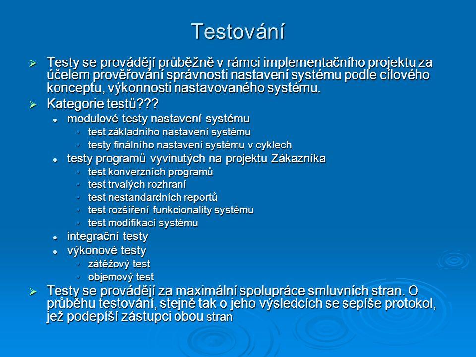 Testování  Testy se provádějí průběžně v rámci implementačního projektu za účelem prověřování správnosti nastavení systému podle cílového konceptu, výkonnosti nastavovaného systému.