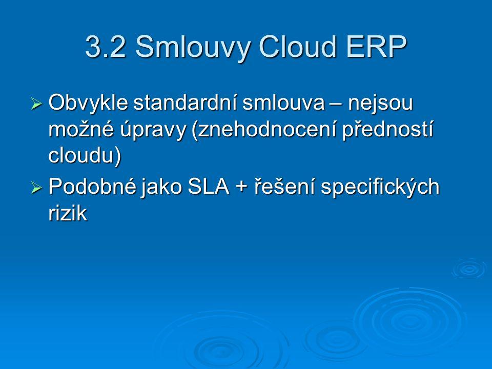 3.2 Smlouvy Cloud ERP  Obvykle standardní smlouva – nejsou možné úpravy (znehodnocení předností cloudu)  Podobné jako SLA + řešení specifických rizik