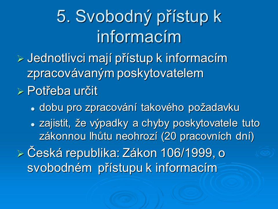 Jednotlivci mají přístup k informacím zpracovávaným poskytovatelem  Potřeba určit dobu pro zpracování takového požadavku dobu pro zpracování takového požadavku zajistit, že výpadky a chyby poskytovatele tuto zákonnou lhůtu neohrozí (20 pracovních dní) zajistit, že výpadky a chyby poskytovatele tuto zákonnou lhůtu neohrozí (20 pracovních dní)  Česká republika: Zákon 106/1999, o svobodném přístupu k informacím 5.