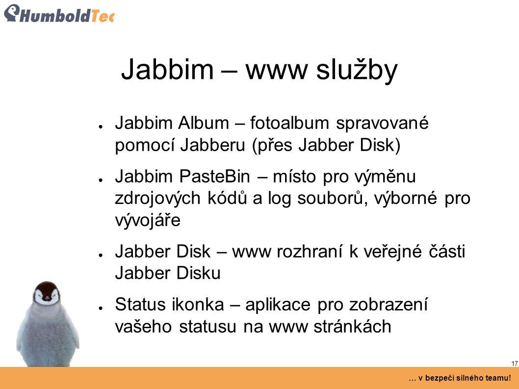 17 … v bezpečí silného teamu! Jabbim – www služby ● Jabbim Album – fotoalbum spravované pomocí Jabberu (přes Jabber Disk) ● Jabbim PasteBin – místo pr