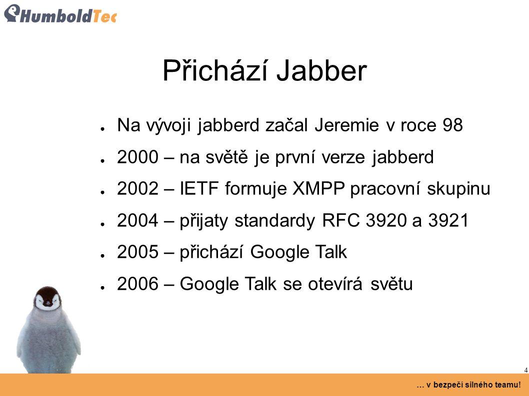 4 … v bezpečí silného teamu! Přichází Jabber ● Na vývoji jabberd začal Jeremie v roce 98 ● 2000 – na světě je první verze jabberd ● 2002 – IETF formuj