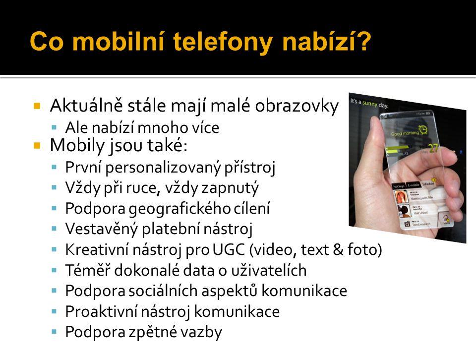  Aktuálně stále mají malé obrazovky  Ale nabízí mnoho více  Mobily jsou také:  První personalizovaný přístroj  Vždy při ruce, vždy zapnutý  Podpora geografického cílení  Vestavěný platební nástroj  Kreativní nástroj pro UGC (video, text & foto)  Téměř dokonalé data o uživatelích  Podpora sociálních aspektů komunikace  Proaktivní nástroj komunikace  Podpora zpětné vazby Co mobilní telefony nabízí