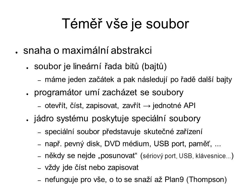 Téměř vše je soubor ● snaha o maximální abstrakci ● soubor je lineární řada bitů (bajtů) – máme jeden začátek a pak následují po řadě další bajty ● programátor umí zacházet se soubory – otevřít, číst, zapisovat, zavřít → jednotné API ● jádro systému poskytuje speciální soubory – speciální soubor představuje skutečné zařízení – např.