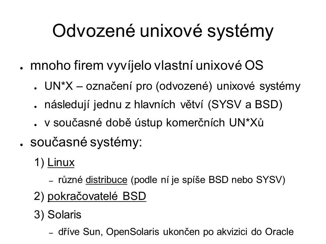 Odvozené unixové systémy ● mnoho firem vyvíjelo vlastní unixové OS ● UN*X – označení pro (odvozené) unixové systémy ● následují jednu z hlavních větví (SYSV a BSD) ● v současné době ústup komerčních UN*Xů ● současné systémy: 1) Linux – různé distribuce (podle ní je spíše BSD nebo SYSV) 2) pokračovatelé BSD 3) Solaris – dříve Sun, OpenSolaris ukončen po akvizici do Oracle