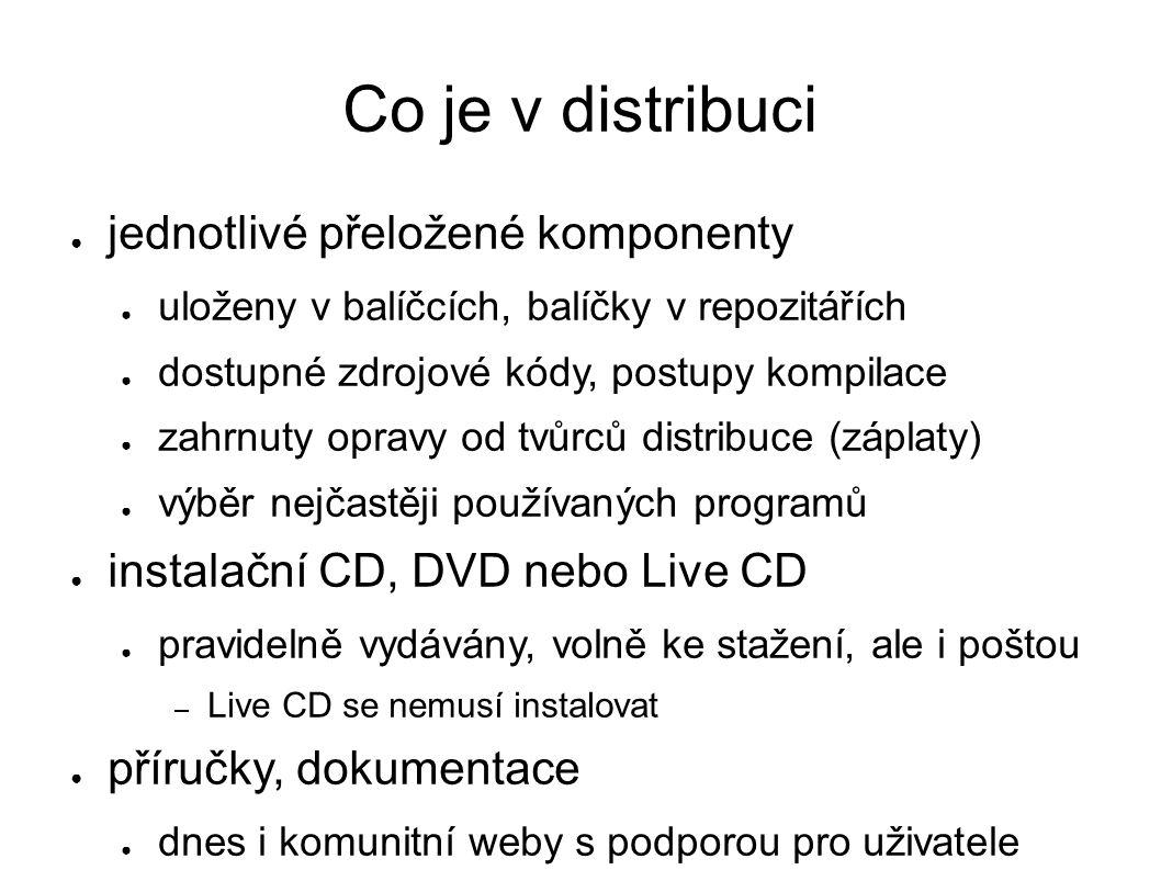 Co je v distribuci ● jednotlivé přeložené komponenty ● uloženy v balíčcích, balíčky v repozitářích ● dostupné zdrojové kódy, postupy kompilace ● zahrnuty opravy od tvůrců distribuce (záplaty) ● výběr nejčastěji používaných programů ● instalační CD, DVD nebo Live CD ● pravidelně vydávány, volně ke stažení, ale i poštou – Live CD se nemusí instalovat ● příručky, dokumentace ● dnes i komunitní weby s podporou pro uživatele
