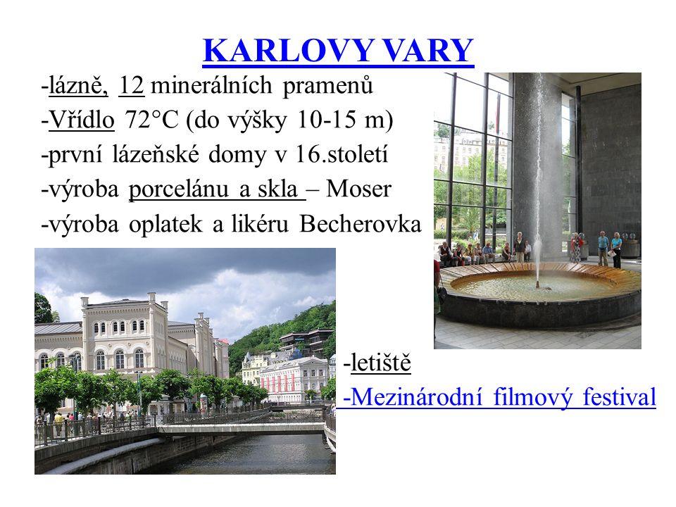 KARLOVY VARY -lázně, 12 minerálních pramenů -Vřídlo 72°C (do výšky 10-15 m) -první lázeňské domy v 16.století -výroba porcelánu a skla – Moser -výroba oplatek a likéru Becherovka -letiště -Mezinárodní filmový festival