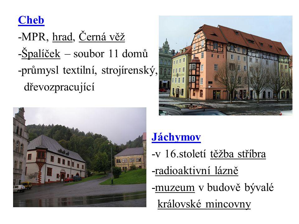 Cheb -MPR, hrad, Černá věž -Špalíček – soubor 11 domů -průmysl textilní, strojírenský, dřevozpracující Jáchymov -v 16.století těžba stříbra -radioaktivní lázně -muzeum v budově bývalé královské mincovny