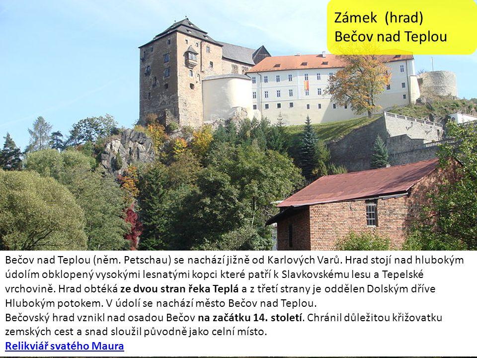 Zámek (hrad) Bečov nad Teplou Bečov nad Teplou (něm. Petschau) se nachází jižně od Karlových Varů. Hrad stojí nad hlubokým údolím obklopený vysokými l