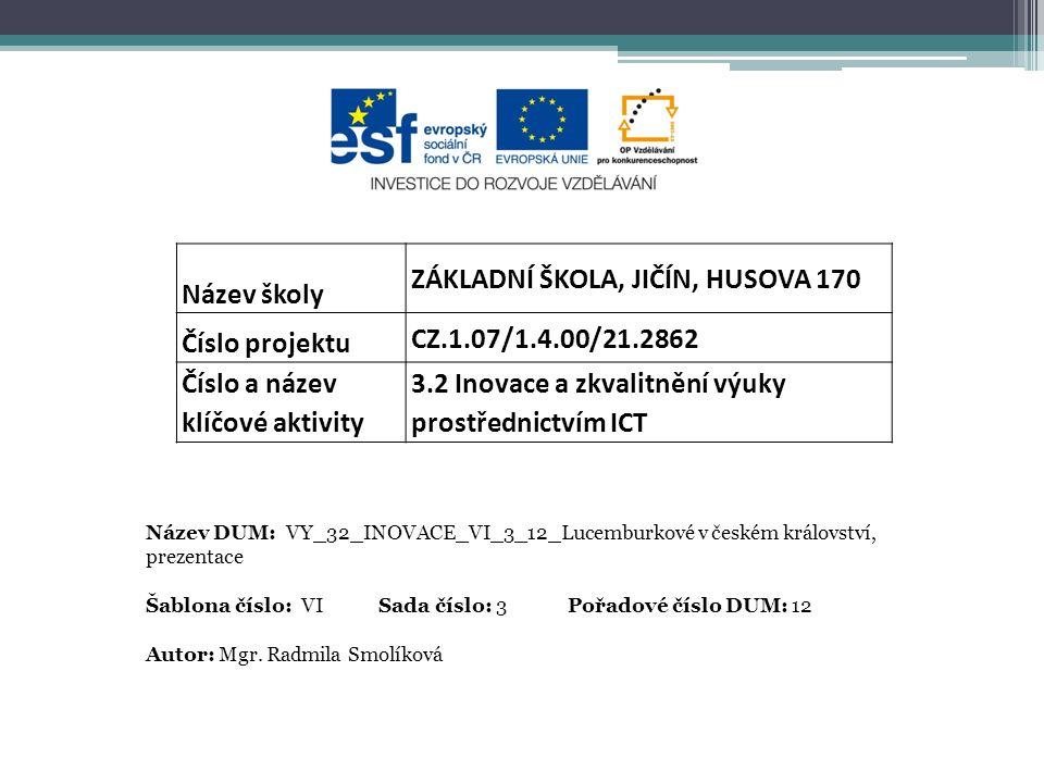 Název školy ZÁKLADNÍ ŠKOLA, JIČÍN, HUSOVA 170 Číslo projektu CZ.1.07/1.4.00/21.2862 Číslo a název klíčové aktivity 3.2 Inovace a zkvalitnění výuky prostřednictvím ICT Název DUM: VY_32_INOVACE_VI_3_12_Lucemburkové v českém království, prezentace Šablona číslo: VI Sada číslo: 3 Pořadové číslo DUM: 12 Autor: Mgr.