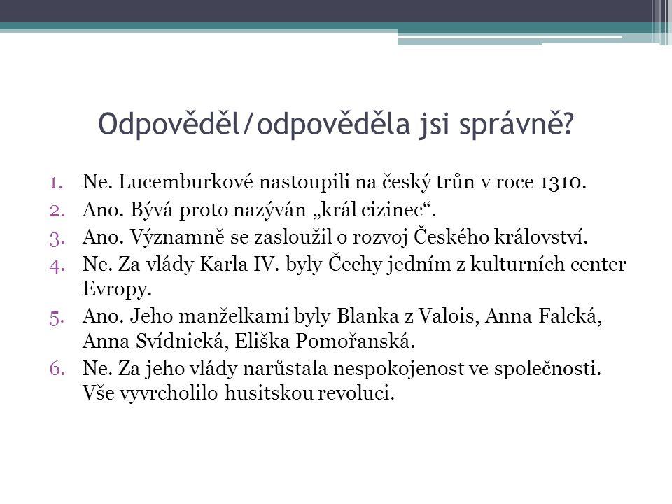 Odpověděl/odpověděla jsi správně. 1.Ne. Lucemburkové nastoupili na český trůn v roce 1310.