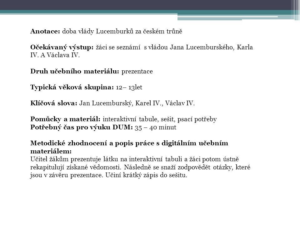 Anotace: doba vlády Lucemburků za českém trůně Očekávaný výstup: žáci se seznámí s vládou Jana Lucemburského, Karla IV.