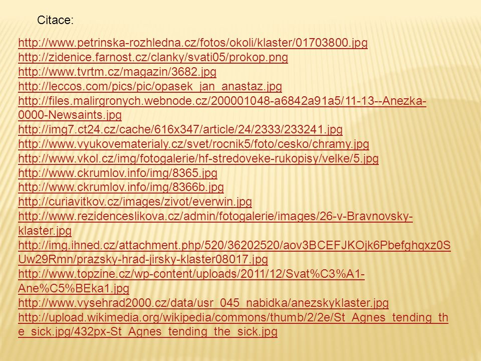 Citace: http://www.petrinska-rozhledna.cz/fotos/okoli/klaster/01703800.jpg http://zidenice.farnost.cz/clanky/svati05/prokop.png http://www.tvrtm.cz/magazin/3682.jpg http://leccos.com/pics/pic/opasek_jan_anastaz.jpg http://files.malirgronych.webnode.cz/200001048-a6842a91a5/11-13--Anezka- 0000-Newsaints.jpg http://img7.ct24.cz/cache/616x347/article/24/2333/233241.jpg http://www.vyukovematerialy.cz/svet/rocnik5/foto/cesko/chramy.jpg http://www.vkol.cz/img/fotogalerie/hf-stredoveke-rukopisy/velke/5.jpg http://www.ckrumlov.info/img/8365.jpg http://www.ckrumlov.info/img/8366b.jpg http://curiavitkov.cz/images/zivot/everwin.jpg http://www.rezidenceslikova.cz/admin/fotogalerie/images/26-v-Bravnovsky- klaster.jpg http://img.ihned.cz/attachment.php/520/36202520/aov3BCEFJKOjk6Pbefghqxz0S Uw29Rmn/prazsky-hrad-jirsky-klaster08017.jpg http://www.topzine.cz/wp-content/uploads/2011/12/Svat%C3%A1- Ane%C5%BEka1.jpg http://www.vysehrad2000.cz/data/usr_045_nabidka/anezskyklaster.jpg http://upload.wikimedia.org/wikipedia/commons/thumb/2/2e/St_Agnes_tending_th e_sick.jpg/432px-St_Agnes_tending_the_sick.jpg