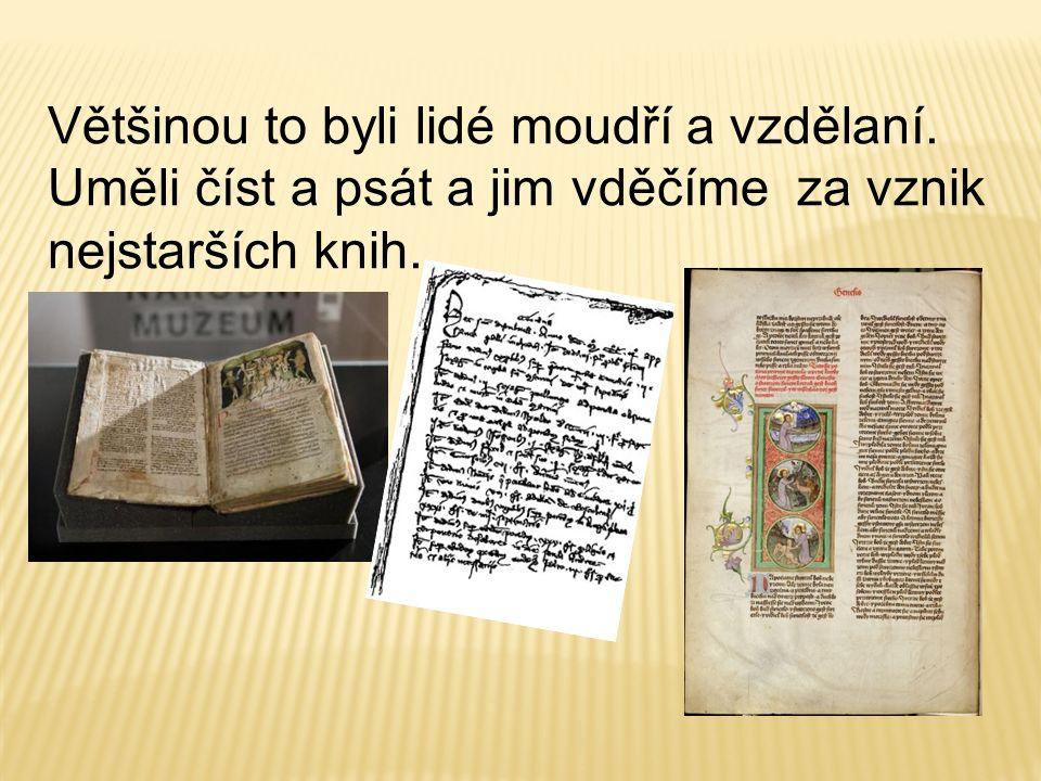 Většinou to byli lidé moudří a vzdělaní. Uměli číst a psát a jim vděčíme za vznik nejstarších knih.