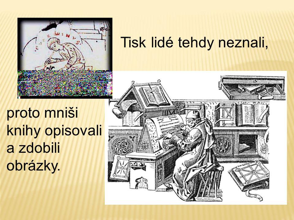 Tisk lidé tehdy neznali, proto mniši knihy opisovali a zdobili obrázky.