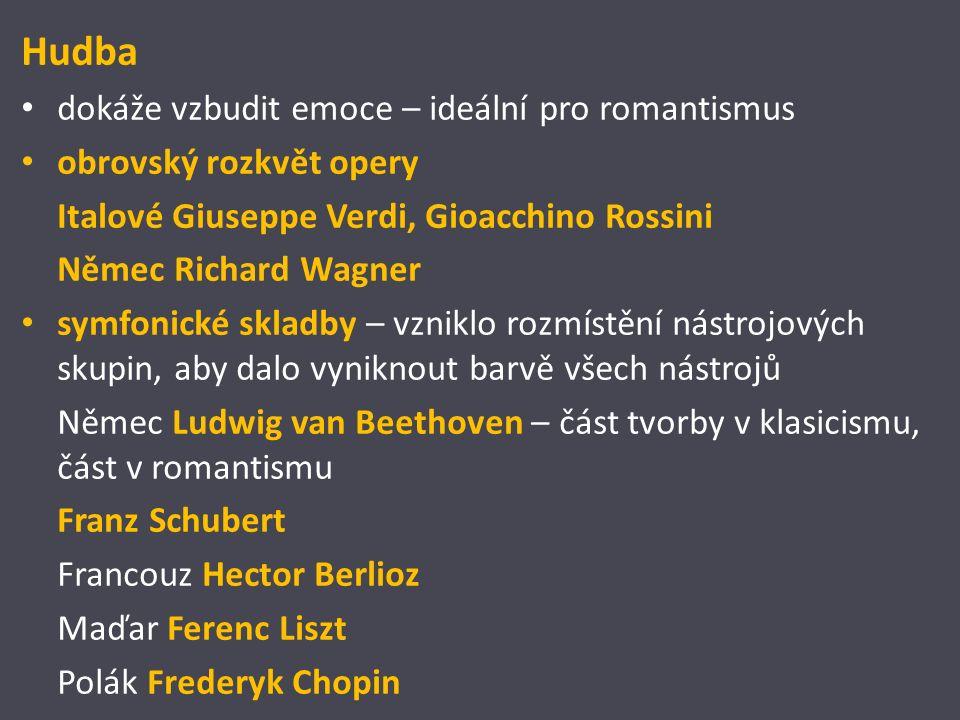 Hudba dokáže vzbudit emoce – ideální pro romantismus obrovský rozkvět opery Italové Giuseppe Verdi, Gioacchino Rossini Němec Richard Wagner symfonické skladby – vzniklo rozmístění nástrojových skupin, aby dalo vyniknout barvě všech nástrojů Němec Ludwig van Beethoven – část tvorby v klasicismu, část v romantismu Franz Schubert Francouz Hector Berlioz Maďar Ferenc Liszt Polák Frederyk Chopin