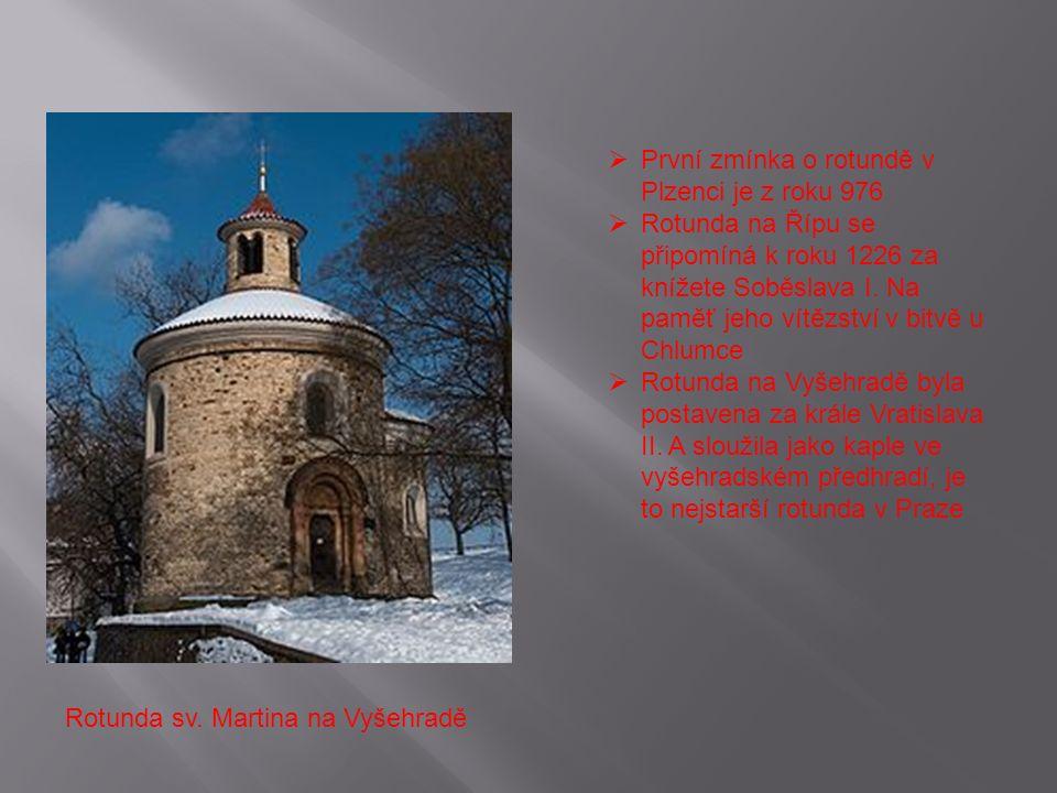 Rotunda sv. Martina na Vyšehradě  První zmínka o rotundě v Plzenci je z roku 976  Rotunda na Řípu se připomíná k roku 1226 za knížete Soběslava I. N