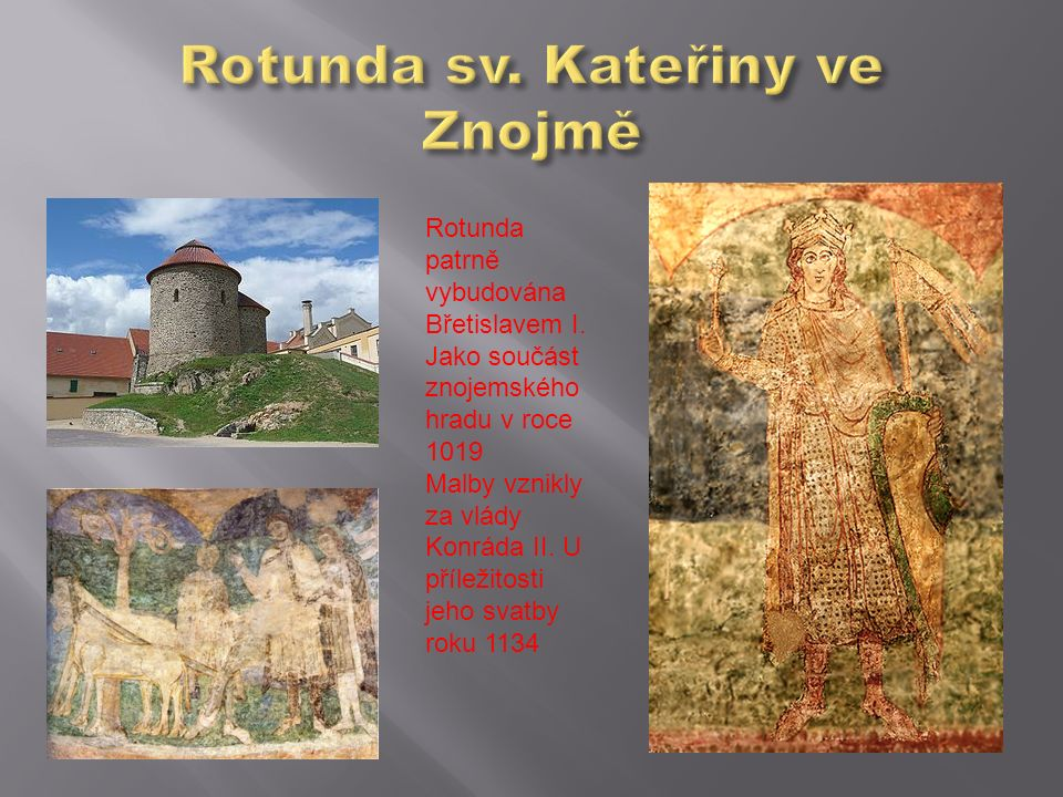 Rotunda patrně vybudována Břetislavem I. Jako součást znojemského hradu v roce 1019 Malby vznikly za vlády Konráda II. U příležitosti jeho svatby roku