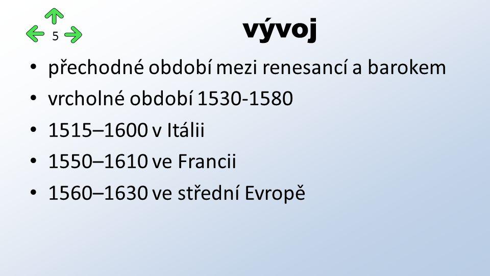 přechodné období mezi renesancí a barokem vrcholné období 1530-1580 1515–1600 v Itálii 1550–1610 ve Francii 1560–1630 ve střední Evropě vývoj 5
