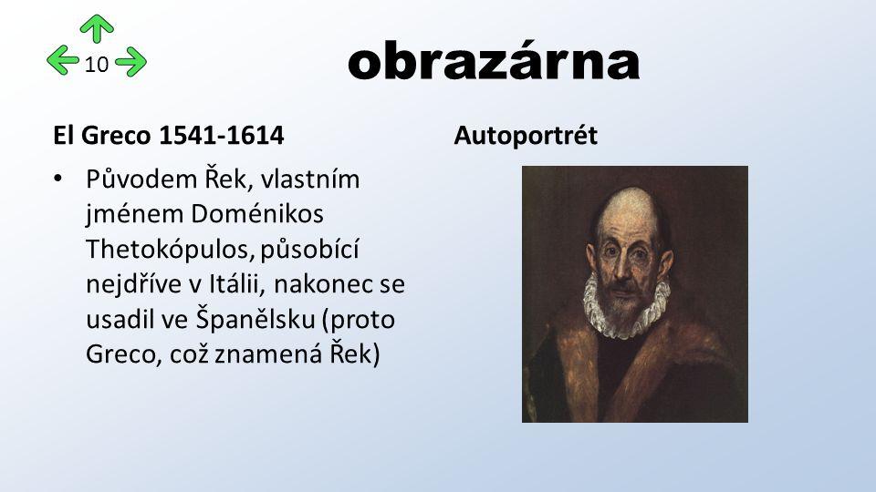 obrazárna El Greco 1541-1614 Původem Řek, vlastním jménem Doménikos Thetokópulos, působící nejdříve v Itálii, nakonec se usadil ve Španělsku (proto Greco, což znamená Řek) Autoportrét 10