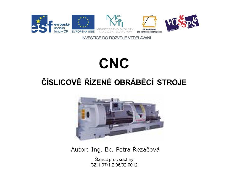 Šance pro všechny CZ.1.07/1.2.06/02.0012 CNC ČÍSLICOVĚ ŘÍZENÉ OBRÁBĚCÍ STROJE Autor: Ing.