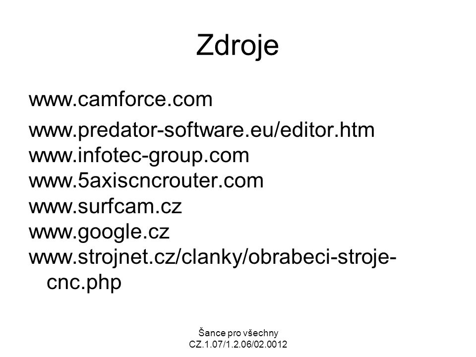 Šance pro všechny CZ.1.07/1.2.06/02.0012 Zdroje www.camforce.com www.predator-software.eu/editor.htm www.infotec-group.com www.5axiscncrouter.com www.surfcam.cz www.google.cz www.strojnet.cz/clanky/obrabeci-stroje- cnc.php
