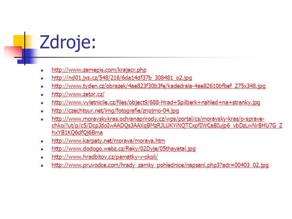 Zdroje: http://www.zemepis.com/krajecr.php http://nd01.jxs.cz/548/216/6da14df37b_308481_o2.jpg http://www.tyden.cz/obrazek/4ae823f30b3fe/kadedrala-4ae82610bfbef_275x348.jpg http://www.zetor.cz/ http://www.vyletnicile.cz/files/object9/688-Hrad+Spilberk+nahled+na+stranky.jpg http://czechtour.net/img/fotografie/znojmo-04.jpg http://www.moravskykras.ochranaprirody.cz/wps/portal/cs/moravsky-kras/o-sprave- chko/!ut/p/c5/DcpJdoIwAADQs3AAXqBMzRJLUKYiNQTCxpfIWCaBIujp6_vbDzLwNrBHU7G_Z hxYB1KQ6dfQj6Bma http://www.moravskykras.ochranaprirody.cz/wps/portal/cs/moravsky-kras/o-sprave- chko/!ut/p/c5/DcpJdoIwAADQs3AAXqBMzRJLUKYiNQTCxpfIWCaBIujp6_vbDzLwNrBHU7G_Z hxYB1KQ6dfQj6Bma http://www.karpaty.net/morava/morava.htm http://www.dodogo.webz.cz/Reky/02Dyje/05thayatal.jpg http://www.hradbitov.cz/pamatky-v-okoli/ http://www.pruvodce.com/hrady_zamky_pohlednice/napsani.php3 adr=00403_02.jpg