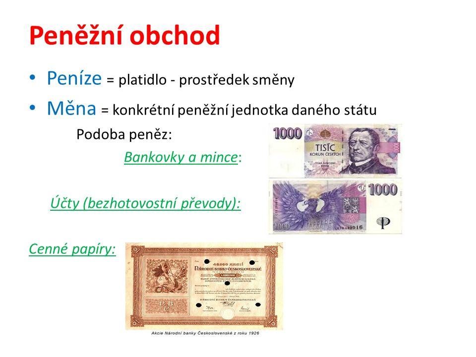 Peněžní obchod Peníze = platidlo - prostředek směny Měna = konkrétní peněžní jednotka daného státu Podoba peněz: Bankovky a mince: Účty (bezhotovostní