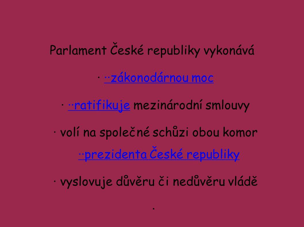 Parlament České republiky vykonává ···zákonodárnou moc··zákonodárnou moc ···ratifikuje mezinárodní smlouvy··ratifikuje ·volí na společné schůzi obou komor ··prezidenta České republiky ··prezidenta České republiky ·vyslovuje důvěru či nedůvěru vládě ·