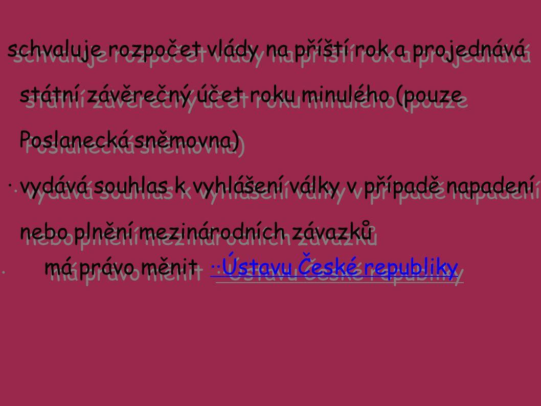 schvaluje rozpočet vlády na příští rok a projednává státní závěrečný účet roku minulého (pouze Poslanecká sněmovna) ·vydává souhlas k vyhlášení války v případě napadení nebo plnění mezinárodních závazků ·má právo měnit ··Ústavu České republiky··Ústavu České republiky schvaluje rozpočet vlády na příští rok a projednává státní závěrečný účet roku minulého (pouze Poslanecká sněmovna) ·vydává souhlas k vyhlášení války v případě napadení nebo plnění mezinárodních závazků ·má právo měnit ··Ústavu České republiky··Ústavu České republiky