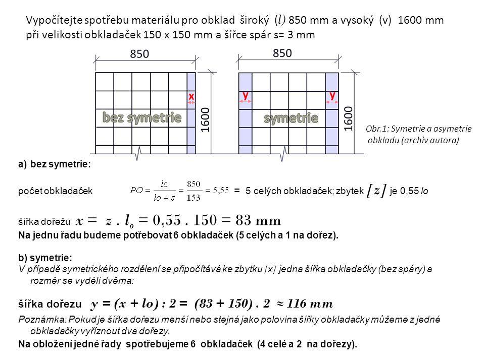 a)bez symetrie: počet obkladaček = 5 celých obkladaček; zbytek [z] je 0,55 lo šířka dořežu x = z. l o = 0,55. 150 = 83 mm Na jednu řadu budeme potřebo