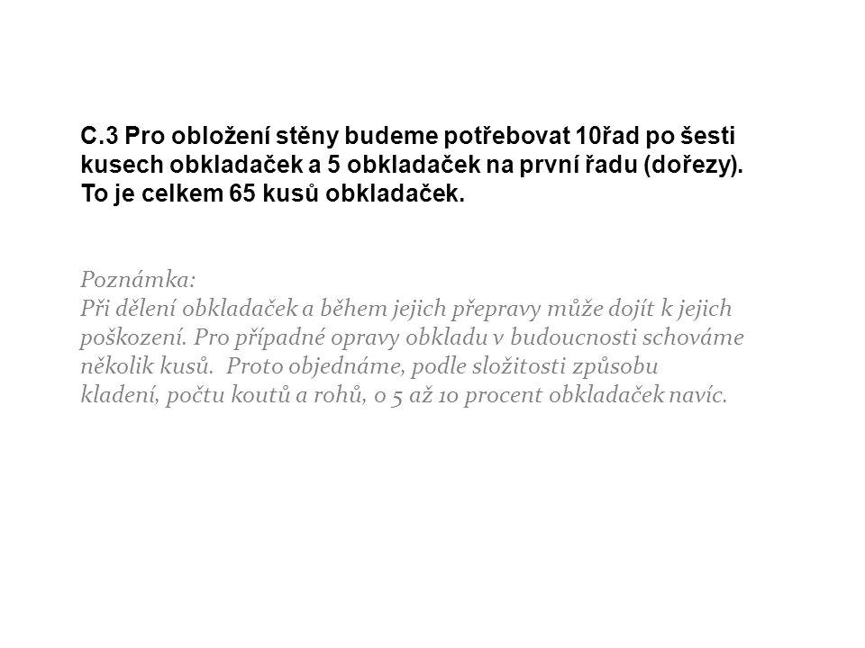 C.3 Pro obložení stěny budeme potřebovat 10řad po šesti kusech obkladaček a 5 obkladaček na první řadu (dořezy). To je celkem 65 kusů obkladaček. Pozn
