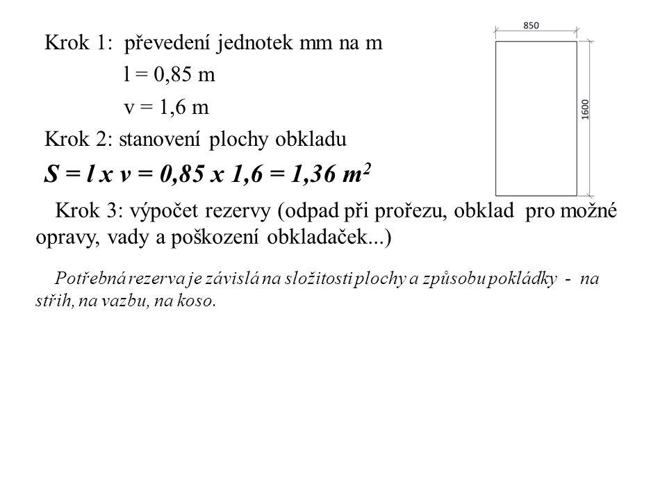 Krok 1: převedení jednotek mm na m l = 0,85 m v = 1,6 m Krok 2: stanovení plochy obkladu S = l x v = 0,85 x 1,6 = 1,36 m 2 Krok 3: výpočet rezervy (odpad při prořezu, obklad pro možné opravy, vady a poškození obkladaček...) Potřebná rezerva je závislá na složitosti plochy a způsobu pokládky - na střih, na vazbu, na koso.