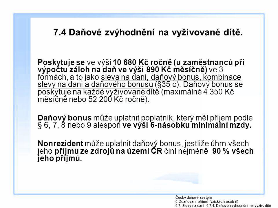 7.4 Daňové zvýhodnění na vyživované dítě. Poskytuje se ve výši 10 680 Kč ročně (u zaměstnanců při výpočtu záloh na daň ve výši 890 Kč měsíčně) ve 3 fo