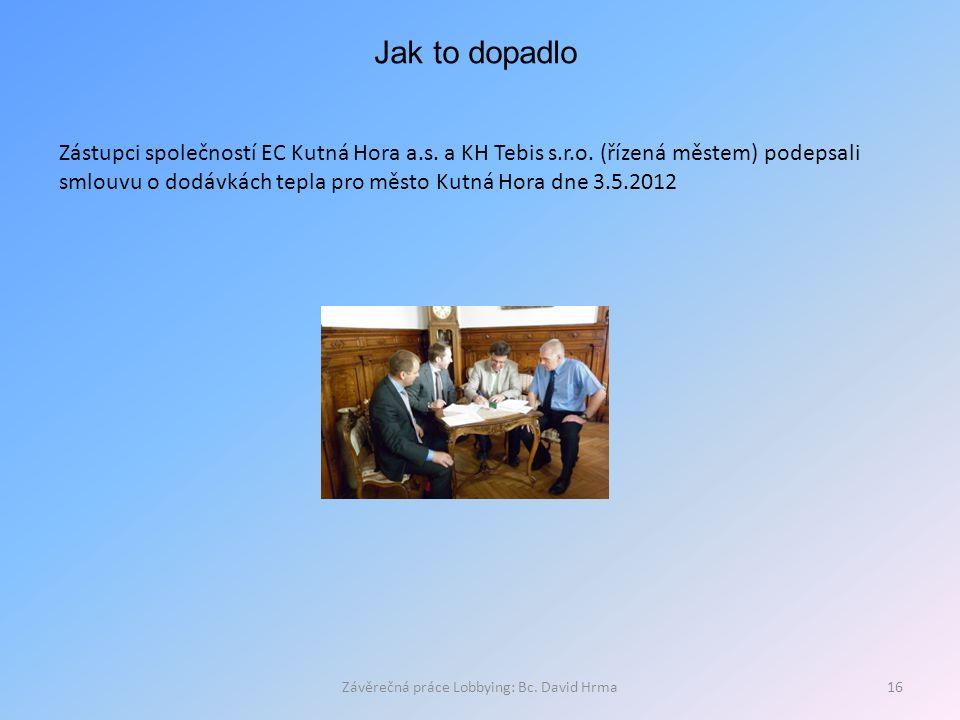 Závěrečná práce Lobbying: Bc. David Hrma16 Jak to dopadlo Zástupci společností EC Kutná Hora a.s. a KH Tebis s.r.o. (řízená městem) podepsali smlouvu