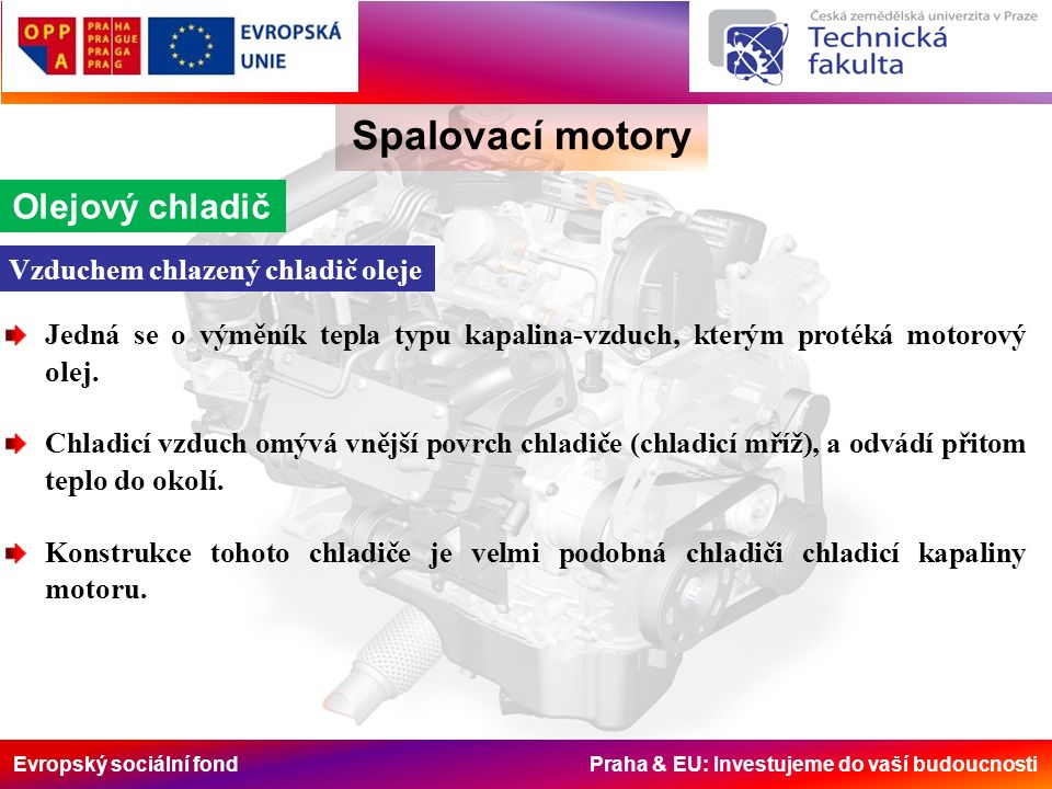 Evropský sociální fond Praha & EU: Investujeme do vaší budoucnosti Spalovací motory Olejový chladič Jedná se o výměník tepla typu kapalina-vzduch, kte