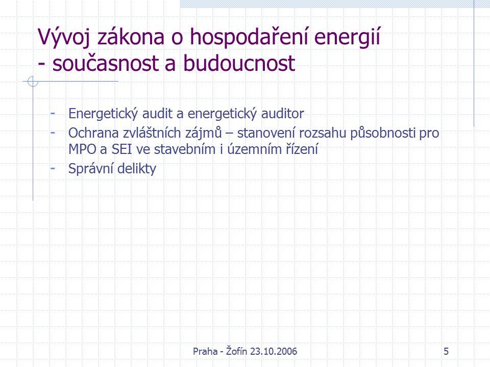 Praha - Žofín 23.10.20065 Vývoj zákona o hospodaření energií - současnost a budoucnost - Energetický audit a energetický auditor - Ochrana zvláštních zájmů – stanovení rozsahu působnosti pro MPO a SEI ve stavebním i územním řízení - Správní delikty
