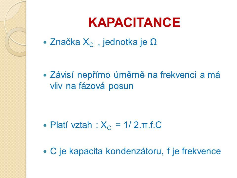 KAPACITANCE Značka X C, jednotka je Ω Závisí nepřímo úměrně na frekvenci a má vliv na fázová posun Platí vztah : X C = 1/ 2.π.f.C C je kapacita kondenzátoru, f je frekvence ·