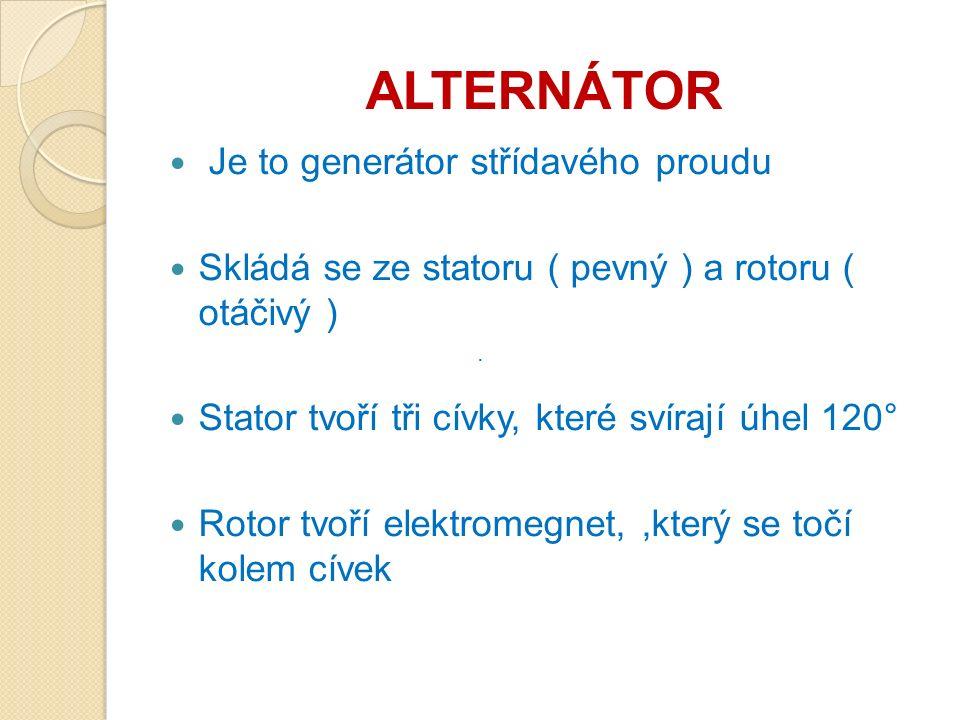 ALTERNÁTOR Je to generátor střídavého proudu Skládá se ze statoru ( pevný ) a rotoru ( otáčivý ) Stator tvoří tři cívky, které svírají úhel 120° Rotor tvoří elektromegnet,,který se točí kolem cívek ·