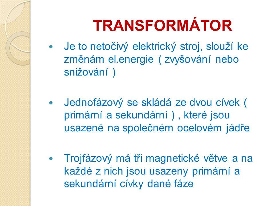 TRANSFORMÁTOR Je to netočivý elektrický stroj, slouží ke změnám el.energie ( zvyšování nebo snižování ) Jednofázový se skládá ze dvou cívek ( primární a sekundární ), které jsou usazené na společném ocelovém jádře Trojfázový má tři magnetické větve a na každé z nich jsou usazeny primární a sekundární cívky dané fáze ·