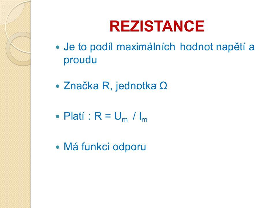 REZISTANCE Je to podíl maximálních hodnot napětí a proudu Značka R, jednotka Ω Platí : R = U m / I m Má funkci odporu
