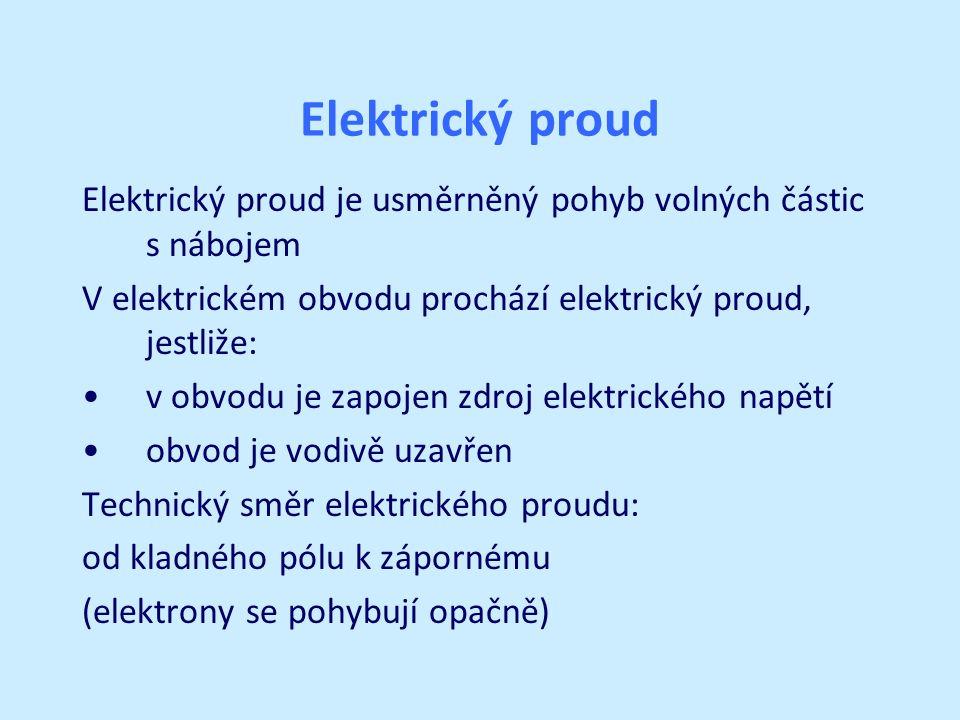 Elektrický proud Elektrický proud je usměrněný pohyb volných částic s nábojem V elektrickém obvodu prochází elektrický proud, jestliže: v obvodu je zapojen zdroj elektrického napětí obvod je vodivě uzavřen Technický směr elektrického proudu: od kladného pólu k zápornému (elektrony se pohybují opačně)